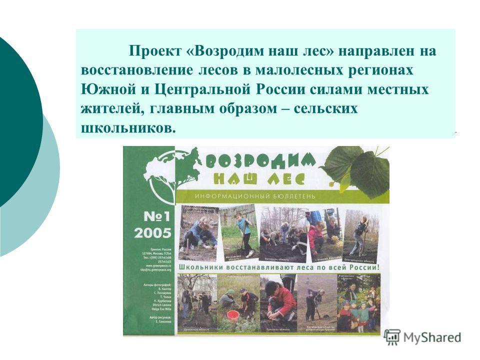 Проект «Возродим наш лес» направлен на восстановление лесов в малолесных регионах Южной и Центральной России силами местных жителей, главным образом – сельских школьников.