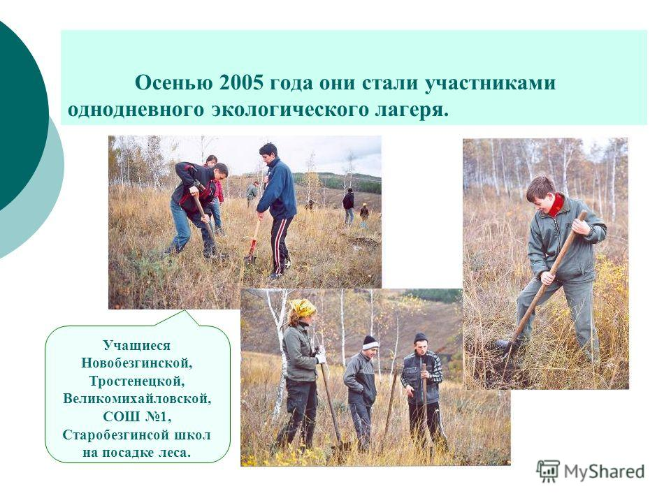 Осенью 2005 года они стали участниками однодневного экологического лагеря. Учащиеся Новобезгинской, Тростенецкой, Великомихайловской, СОШ 1, Старобезгинсой школ на посадке леса.