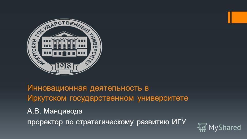 Инновационная деятельность в Иркутском государственном университете А.В. Манцивода проректор по стратегическому развитию ИГУ