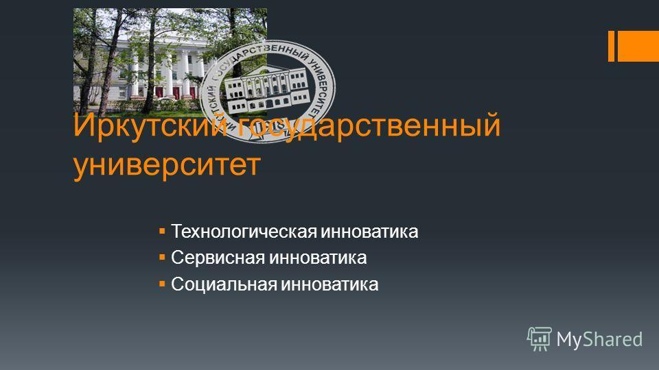 Иркутский государственный университет Технологическая инноватика Сервисная инноватика Социальная инноватика