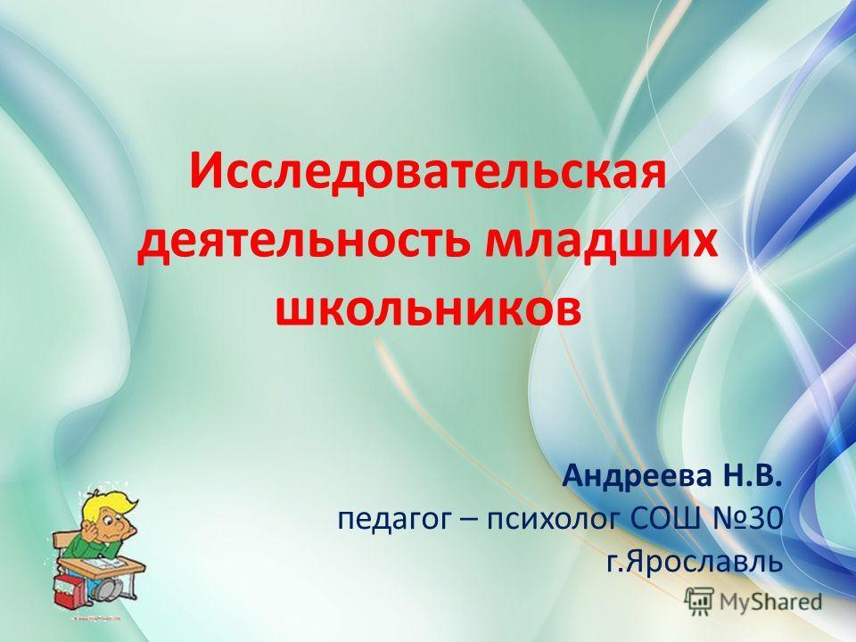 Исследовательская деятельность младших школьников Андреева Н.В. п едагог – психолог СОШ 30 г.Ярославль