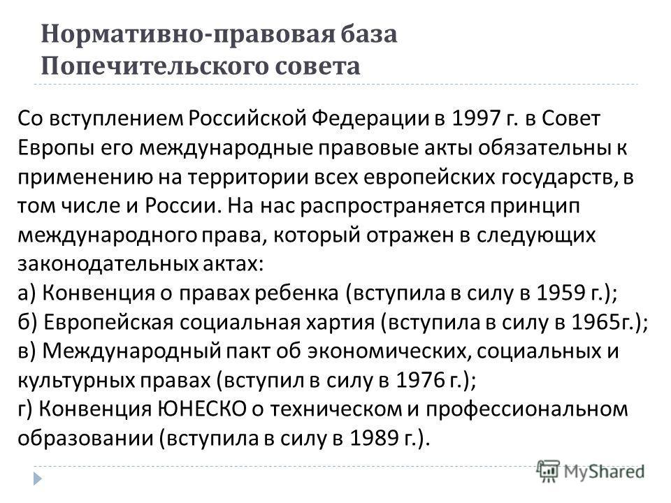 Нормативно - правовая база Попечительского совета Со вступлением Российской Федерации в 1997 г. в Совет Европы его международные правовые акты обязательны к применению на территории всех европейских государств, в том числе и России. На нас распростра
