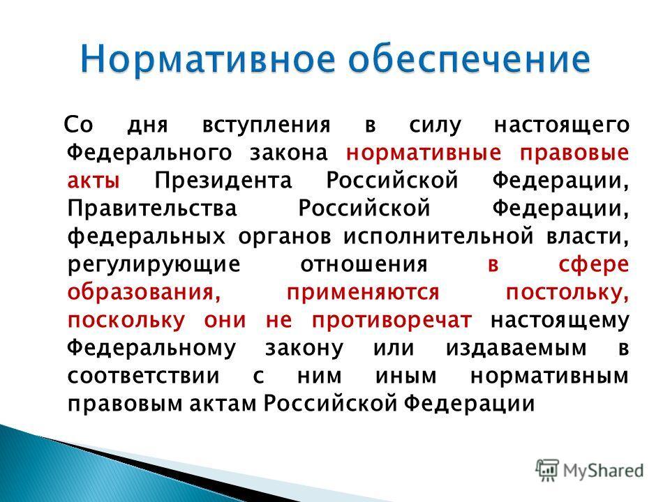 Со дня вступления в силу настоящего Федерального закона нормативные правовые акты Президента Российской Федерации, Правительства Российской Федерации, федеральных органов исполнительной власти, регулирующие отношения в сфере образования, применяются