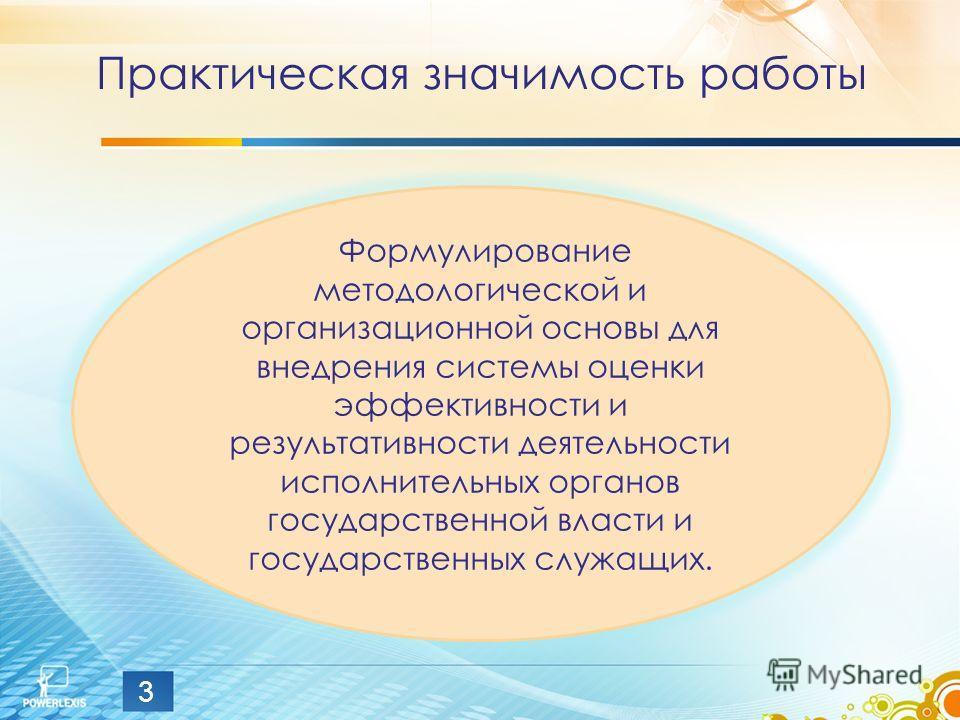 Практическая значимость работы 3 Формулирование методологической и организационной основы для внедрения системы оценки эффективности и результативности деятельности исполнительных органов государственной власти и государственных служащих.