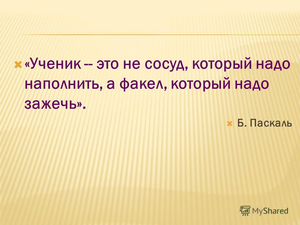 «Ученик -- это не сосуд, который надо наполнить, а факел, который надо зажечь». Б. Паскаль