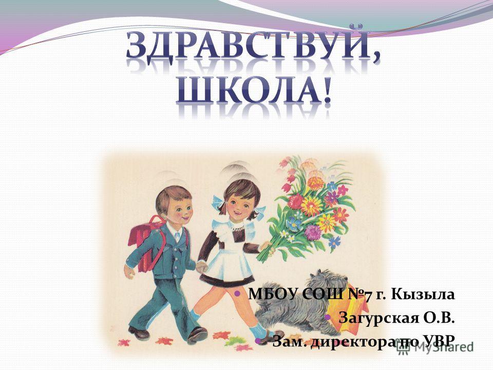 МБОУ СОШ 7 г. Кызыла Загурская О.В. Зам. директора по УВР