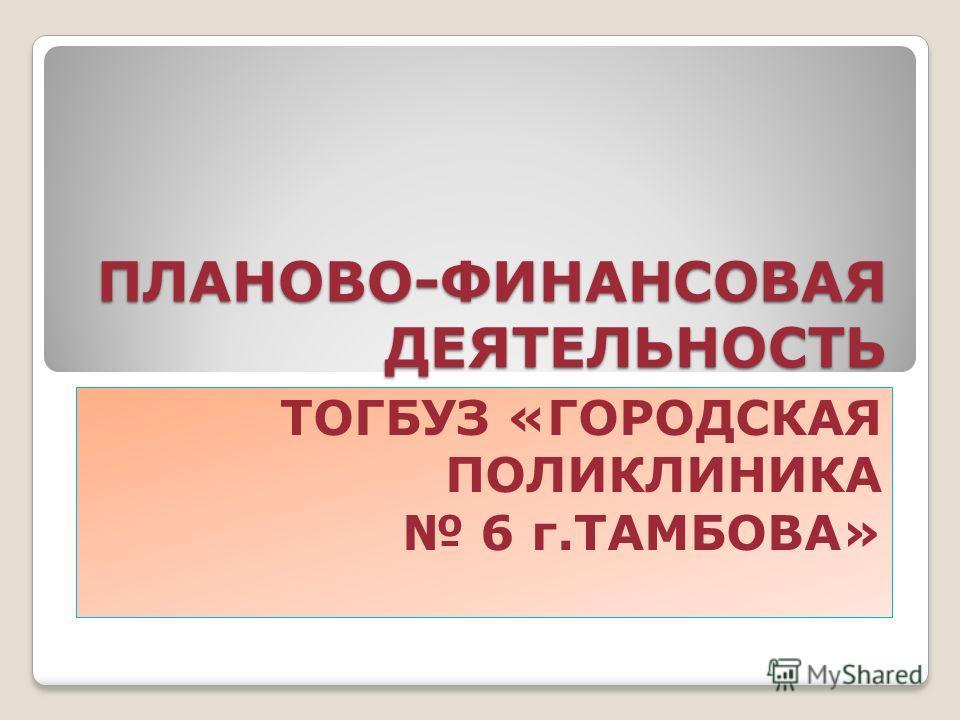 ПЛАНОВО-ФИНАНСОВАЯ ДЕЯТЕЛЬНОСТЬ ТОГБУЗ «ГОРОДСКАЯ ПОЛИКЛИНИКА 6 г.ТАМБОВА»