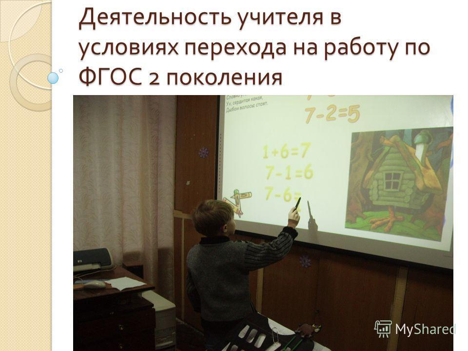 Деятельность учителя в условиях перехода на работу по ФГОС 2 поколения
