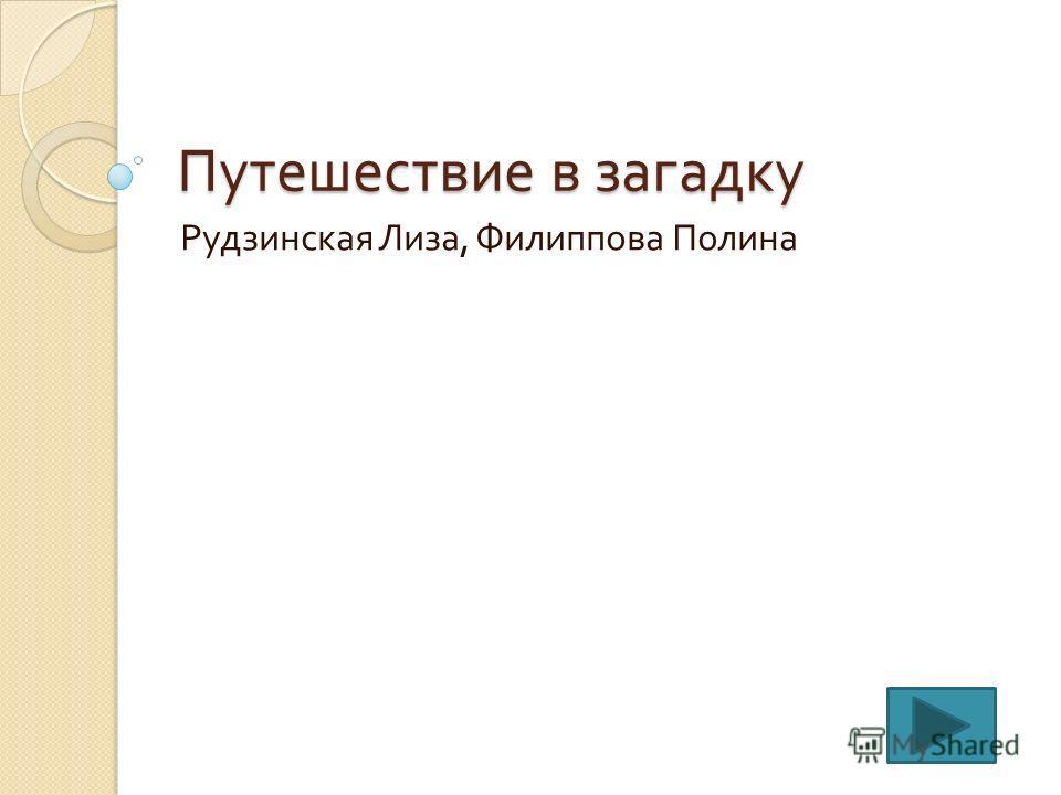 Путешествие в загадку Рудзинская Лиза, Филиппова Полина