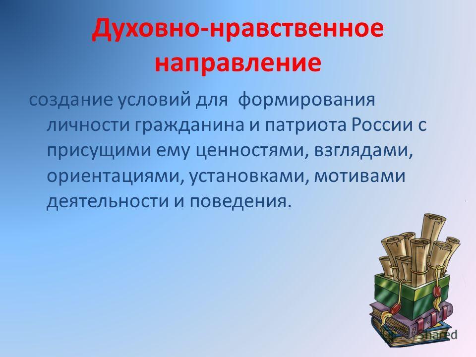 Духовно-нравственное направление создание условий для формирования личности гражданина и патриота России с присущими ему ценностями, взглядами, ориентациями, установками, мотивами деятельности и поведения.