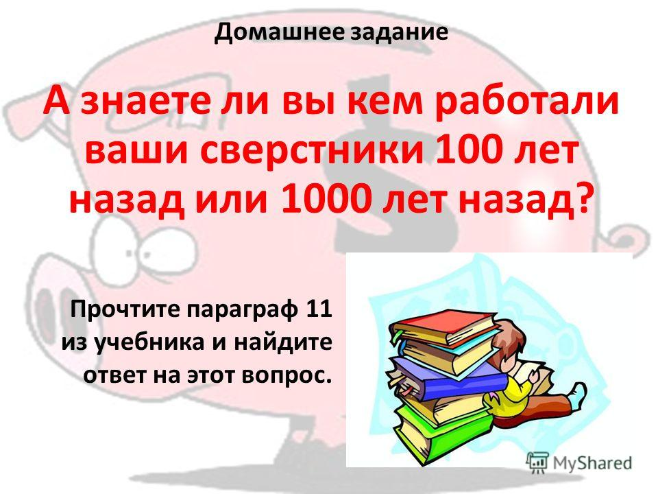 Домашнее задание А знаете ли вы кем работали ваши сверстники 100 лет назад или 1000 лет назад? Прочтите параграф 11 из учебника и найдите ответ на этот вопрос.