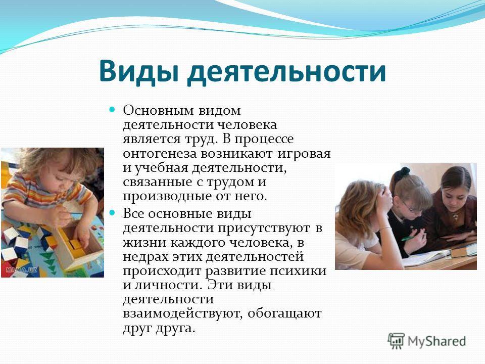 Виды деятельности Основным видом деятельности человека является труд. В процессе онтогенеза возникают игровая и учебная деятельности, связанные с трудом и производные от него. Все основные виды деятельности присутствуют в жизни каждого человека, в не