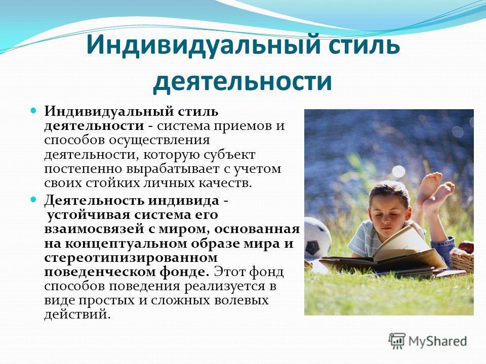 Индивидуальный стиль деятельности Индивидуальный стиль деятельности - система приемов и способов осуществления деятельности, которую субъект постепенно вырабатывает с учетом своих стойких личных качеств. Деятельность индивида - устойчивая система его