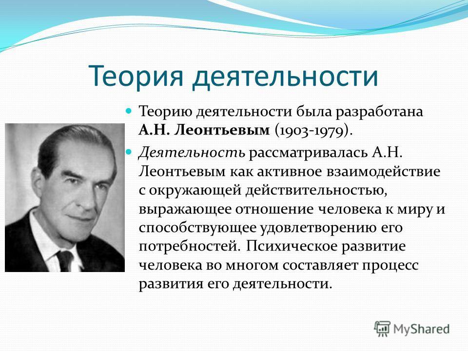 Теория деятельности Теорию деятельности была разработана А.Н. Леонтьевым (1903-1979). Деятельность рассматривалась А.Н. Леонтьевым как активное взаимодействие с окружающей действительностью, выражающее отношение человека к миру и способствующее удовл