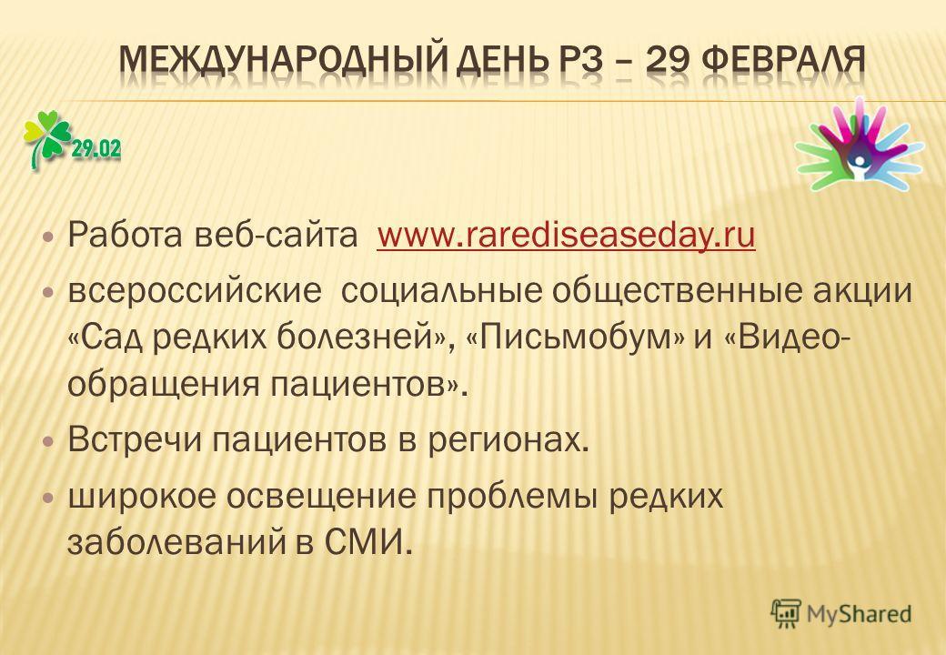 Работа веб-сайта www.rarediseaseday.ruwww.rarediseaseday.ru всероссийские социальные общественные акции «Сад редких болезней», «Письмобум» и «Видео- обращения пациентов». Встречи пациентов в регионах. широкое освещение проблемы редких заболеваний в С