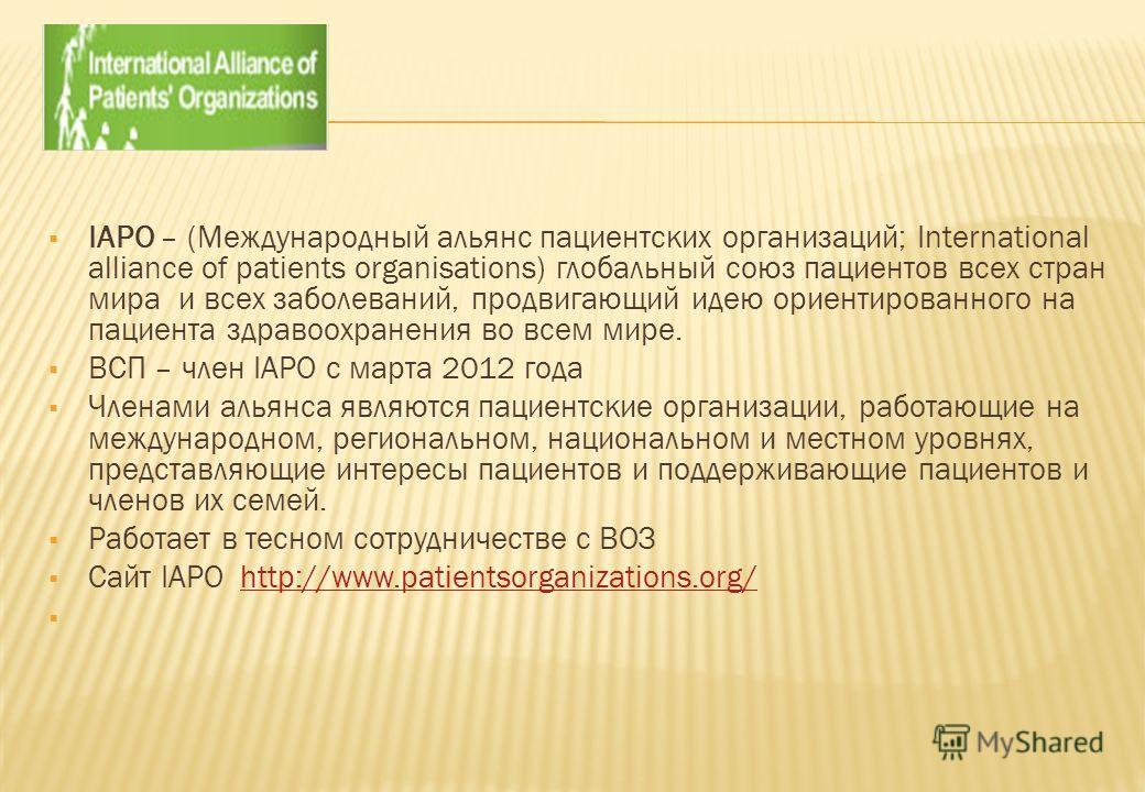 IAPO – (Международный альянс пациентских организаций; International alliance of patients organisations) глобальный союз пациентов всех стран мира и всех заболеваний, продвигающий идею ориентированного на пациента здравоохранения во всем мире. ВСП – ч