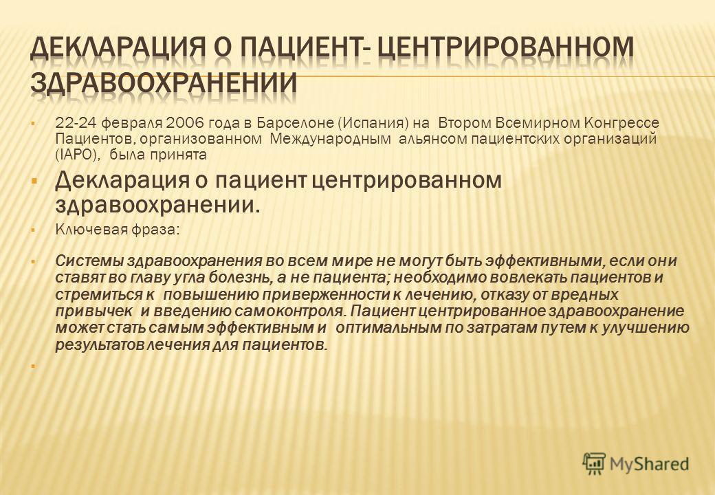 22-24 февраля 2006 года в Барселоне (Испания) на Втором Всемирном Конгрессе Пациентов, организованном Международным альянсом пациентских организаций (IAPO), была принята Декларация о пациент центрированном здравоохранении. Ключевая фраза: Системы здр
