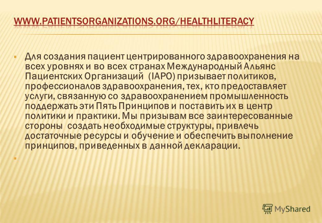 Для создания пациент центрированного здравоохранения на всех уровнях и во всех странах Международный Альянс Пациентских Организаций (IAPO) призывает политиков, профессионалов здравоохранения, тех, кто предоставляет услуги, связанную со здравоохранени