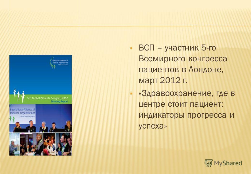ВСП – участник 5-го Всемирного конгресса пациентов в Лондоне, март 2012 г. «Здравоохранение, где в центре стоит пациент: индикаторы прогресса и успеха»