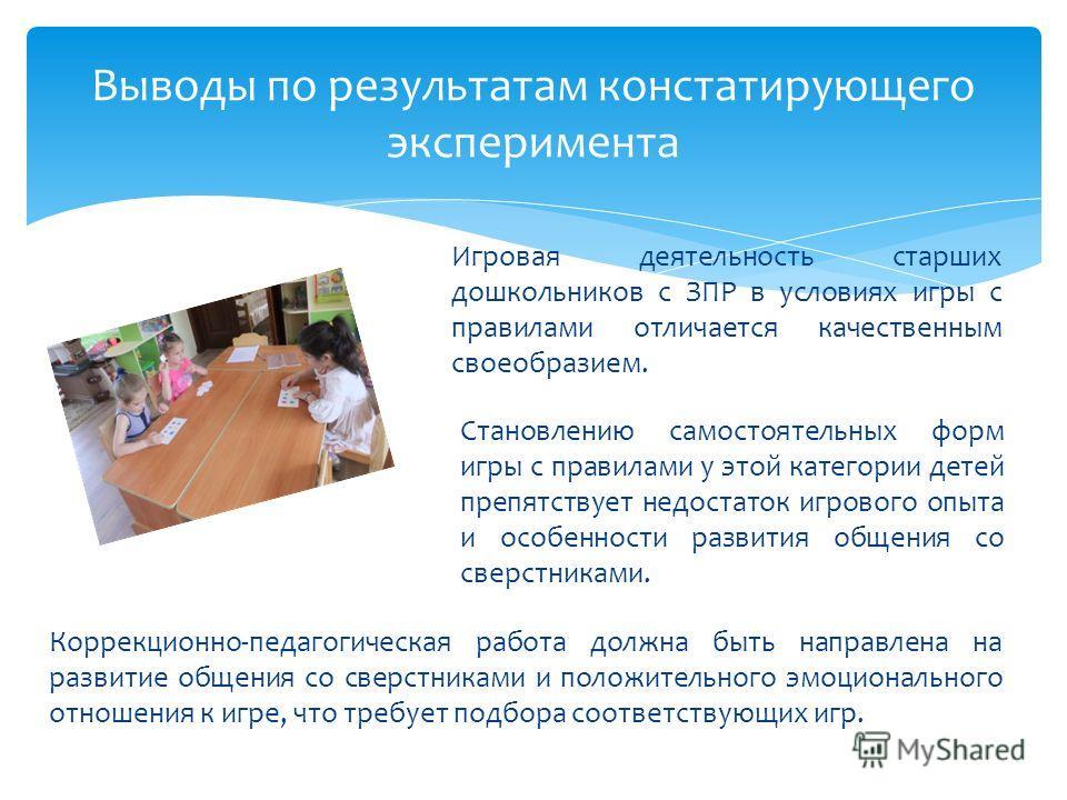 Выводы по результатам констатирующего эксперимента Игровая деятельность старших дошкольников с ЗПР в условиях игры с правилами отличается качественным своеобразием. Коррекционно-педагогическая работа должна быть направлена на развитие общения со свер