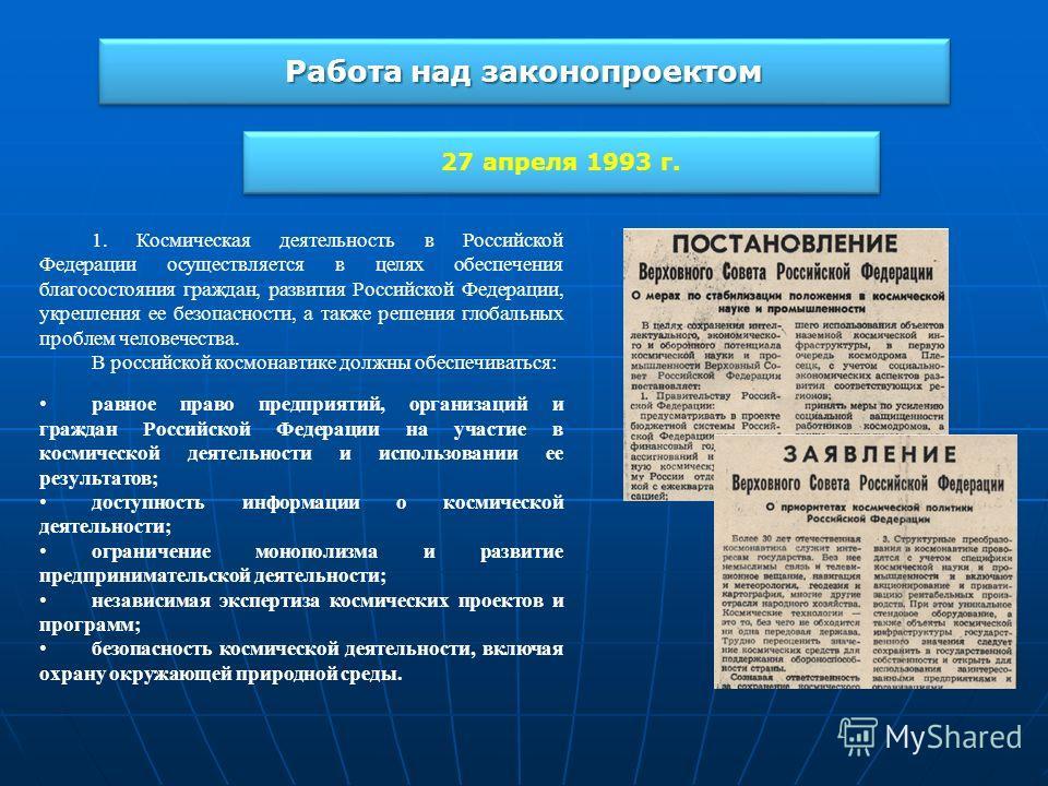 Работа над законопроектом 27 апреля 1993 г. 1. Космическая деятельность в Российской Федерации осуществляется в целях обеспечения благосостояния граждан, развития Российской Федерации, укрепления ее безопасности, а также решения глобальных проблем че