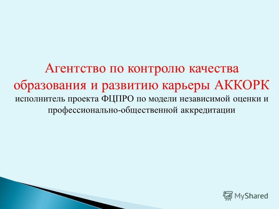 Агентство по контролю качества образования и развитию карьеры АККОРК исполнитель проекта ФЦПРО по модели независимой оценки и профессионально-общественной аккредитации