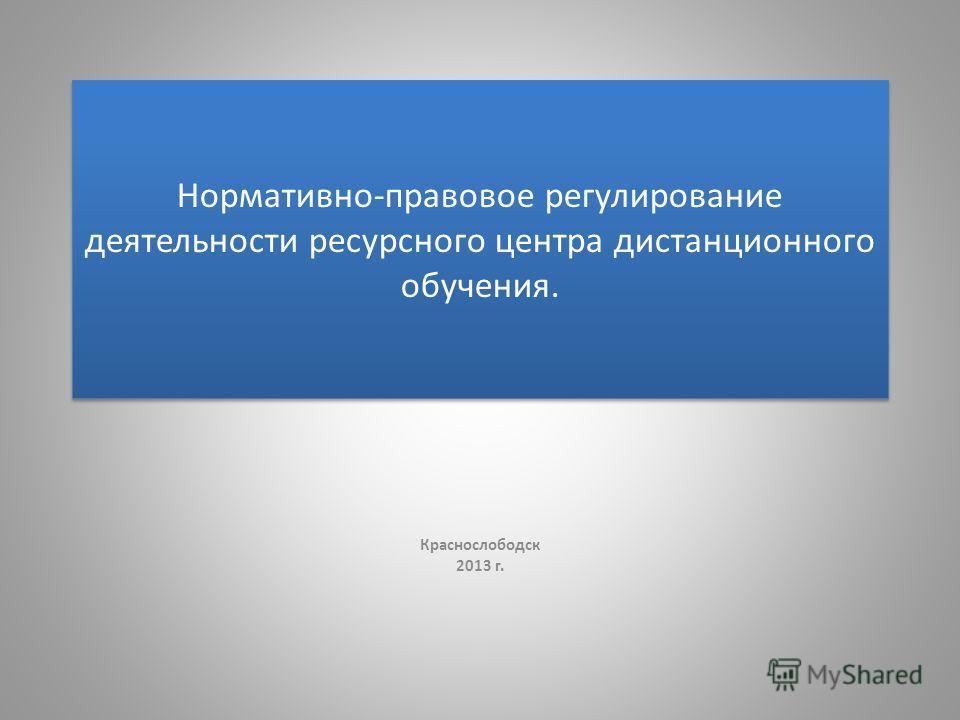 Нормативно-правовое регулирование деятельности ресурсного центра дистанционного обучения. Краснослободск 2013 г.