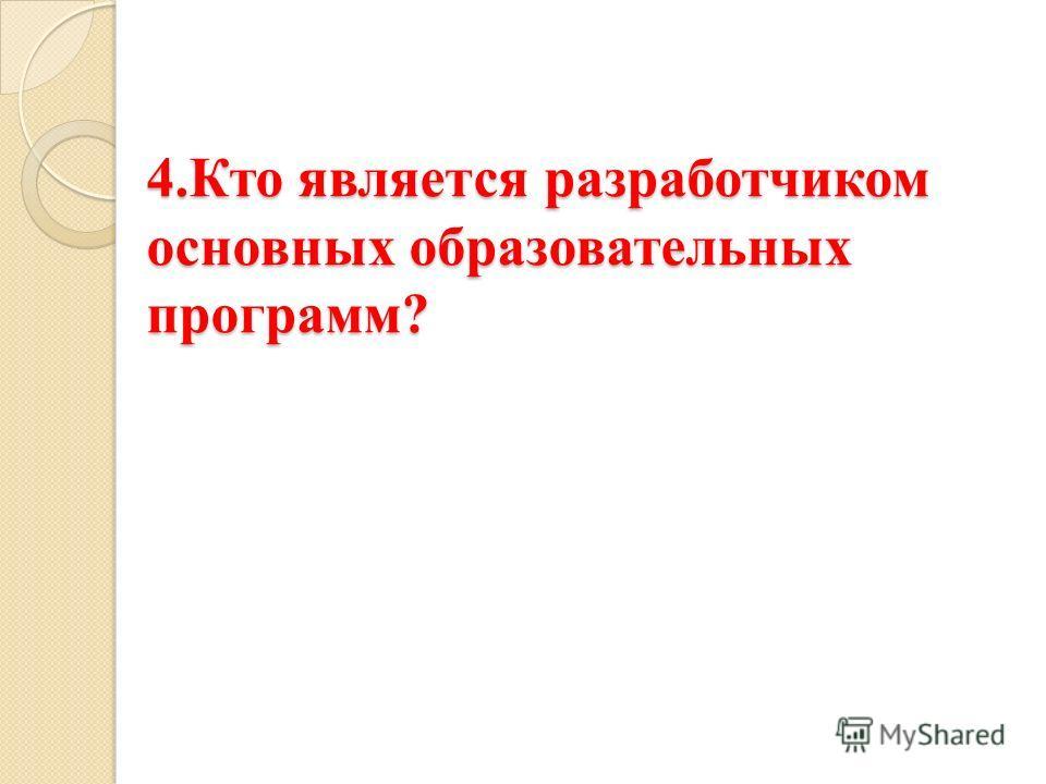 4.Кто является разработчиком основных образовательных программ? 4.Кто является разработчиком основных образовательных программ?