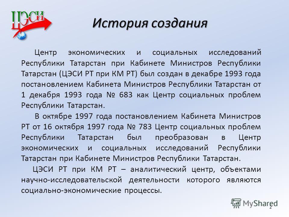 История создания Центр экономических и социальных исследований Республики Татарстан при Кабинете Министров Республики Татарстан (ЦЭСИ РТ при КМ РТ) был создан в декабре 1993 года постановлением Кабинета Министров Республики Татарстан от 1 декабря 199