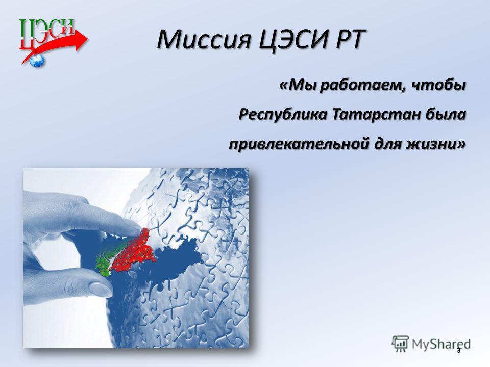 Миссия ЦЭСИ РТ «Мы работаем, чтобы Республика Татарстан была привлекательной для жизни» 3