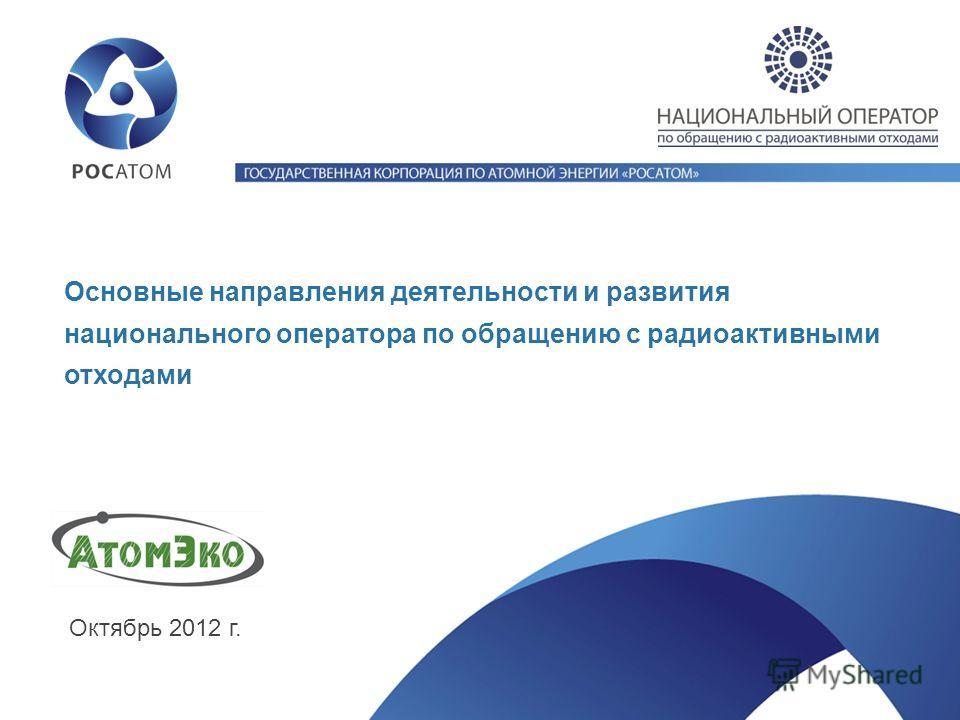 Основные направления деятельности и развития национального оператора по обращению с радиоактивными отходами Октябрь 2012 г.