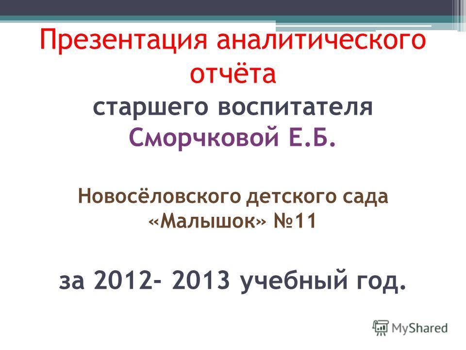 Презентация аналитического отчёта старшего воспитателя Сморчковой Е.Б. Новосёловского детского сада «Малышок» 11 за 2012- 2013 учебный год.