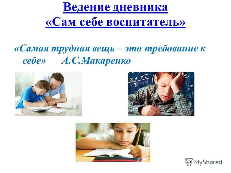 Ведение дневника «Сам себе воспитатель» «Самая трудная вещь – это требование к себе» А.С.Макаренко