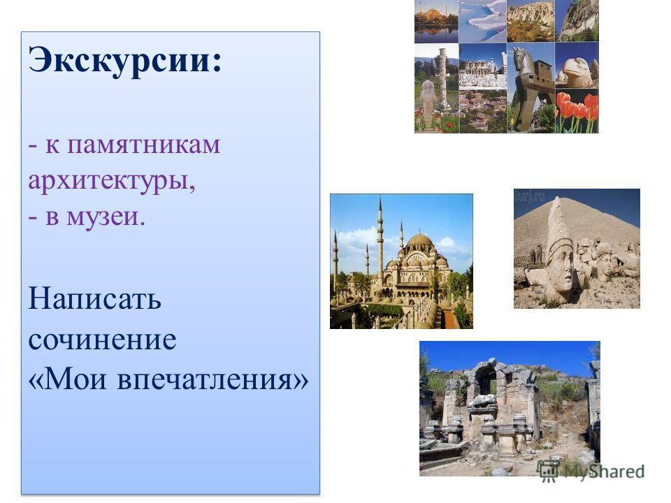 Экскурсии: - к памятникам архитектуры, - в музеи. Написать сочинение «Мои впечатления» Экскурсии: - к памятникам архитектуры, - в музеи. Написать сочинение «Мои впечатления»