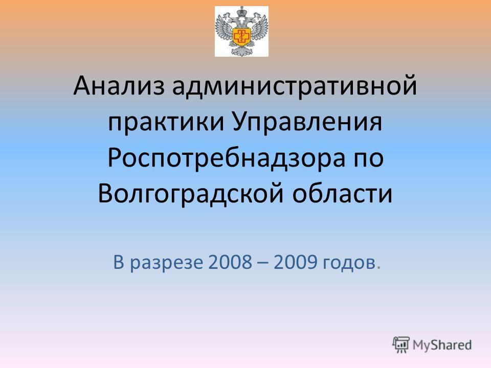 Анализ административной практики Управления Роспотребнадзора по Волгоградской области В разрезе 2008 – 2009 годов.