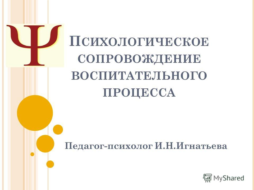 П СИХОЛОГИЧЕСКОЕ СОПРОВОЖДЕНИЕ ВОСПИТАТЕЛЬНОГО ПРОЦЕССА Педагог-психолог И.Н.Игнатьева