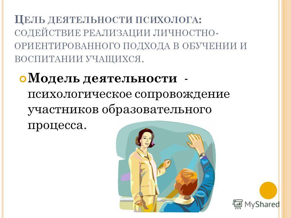 Ц ЕЛЬ ДЕЯТЕЛЬНОСТИ ПСИХОЛОГА : СОДЕЙСТВИЕ РЕАЛИЗАЦИИ ЛИЧНОСТНО - ОРИЕНТИРОВАННОГО ПОДХОДА В ОБУЧЕНИИ И ВОСПИТАНИИ УЧАЩИХСЯ. Модель деятельности - психологическое сопровождение участников образовательного процесса.