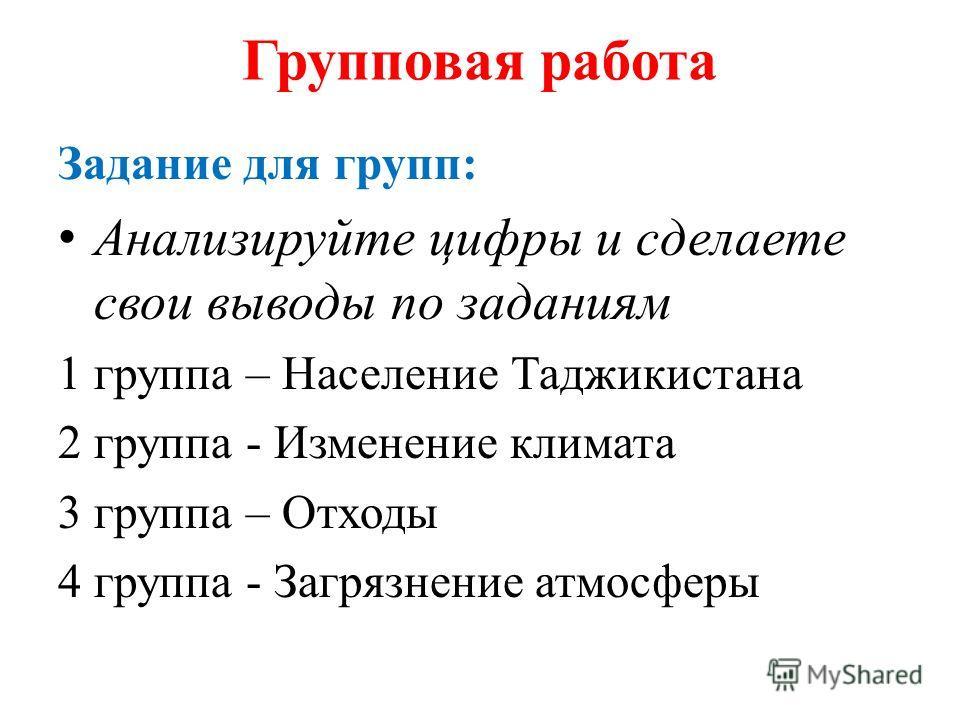 Групповая работа Задание для групп: Анализируйте цифры и сделаете свои выводы по заданиям 1 группа – Население Таджикистана 2 группа - Изменение климата 3 группа – Отходы 4 группа - Загрязнение атмосферы