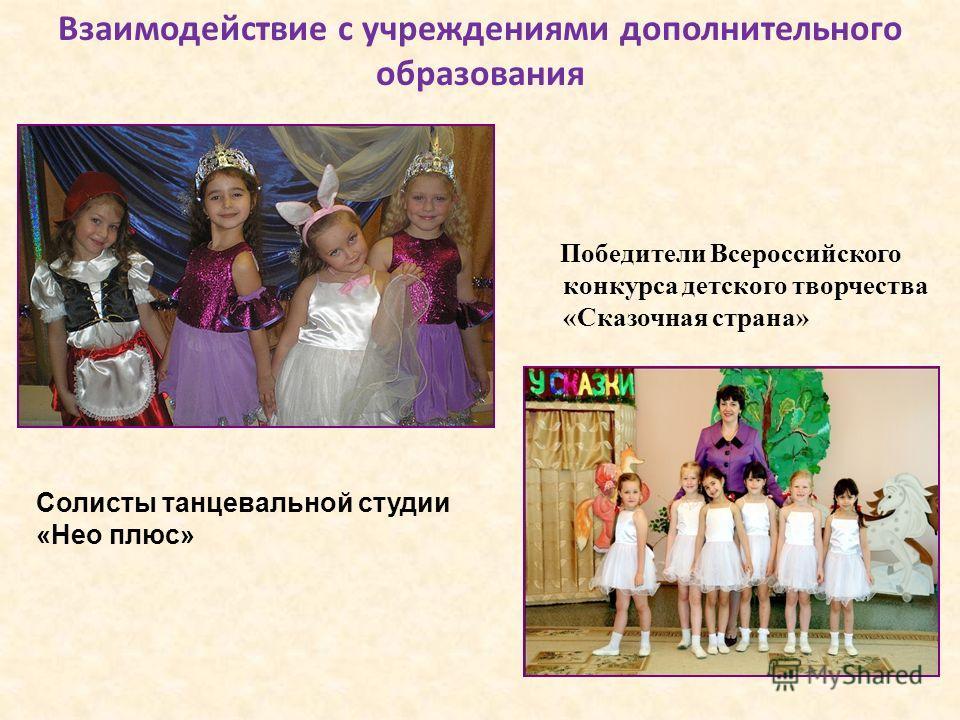 Взаимодействие с учреждениями дополнительного образования Победители Всероссийского конкурса детского творчества «Сказочная страна» Солисты танцевальной студии «Нео плюс»