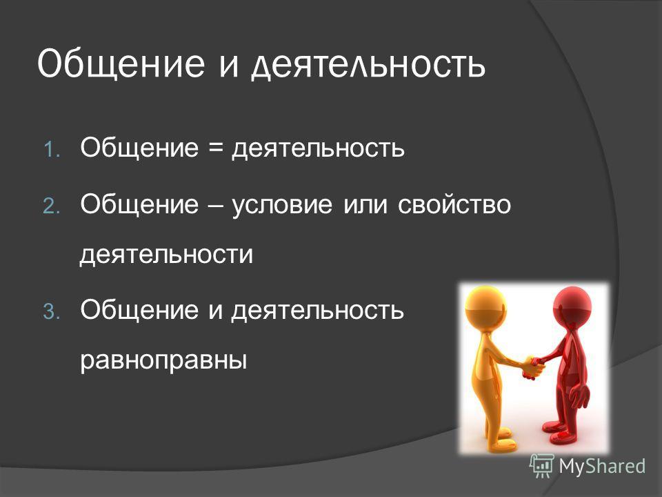 Общение и деятельность 1. Общение = деятельность 2. Общение – условие или свойство деятельности 3. Общение и деятельность равноправны