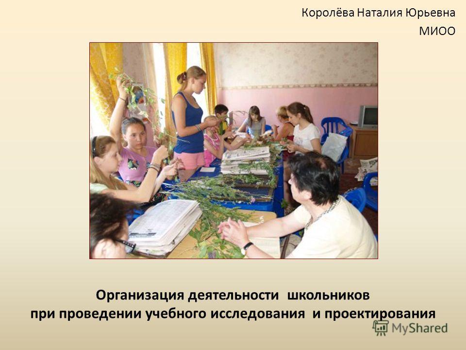Организация деятельности школьников при проведении учебного исследования и проектирования Королёва Наталия Юрьевна МИОО