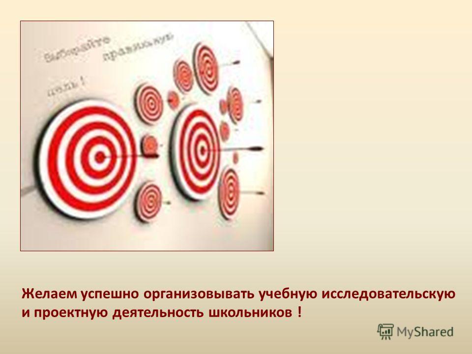 Желаем успешно организовывать учебную исследовательскую и проектную деятельность школьников !