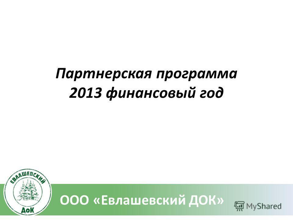Партнерская программа 2013 финансовый год ООО «Евлашевский ДОК»