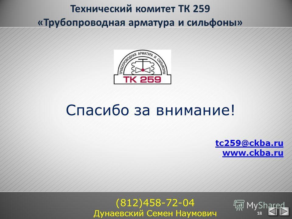 Спасибо за внимание! tc259@ckba.ru www.ckba.ru (812)458-72-04 Дунаевский Семен Наумович 18 Технический комитет ТК 259 «Трубопроводная арматура и сильфоны»