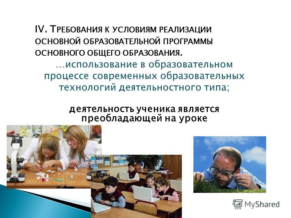 IV. Т РЕБОВАНИЯ К УСЛОВИЯМ РЕАЛИЗАЦИИ ОСНОВНОЙ ОБРАЗОВАТЕЛЬНОЙ ПРОГРАММЫ ОСНОВНОГО ОБЩЕГО ОБРАЗОВАНИЯ. …использование в образовательном процессе современных образовательных технологий деятельностного типа; деятельность ученика является преобладающей