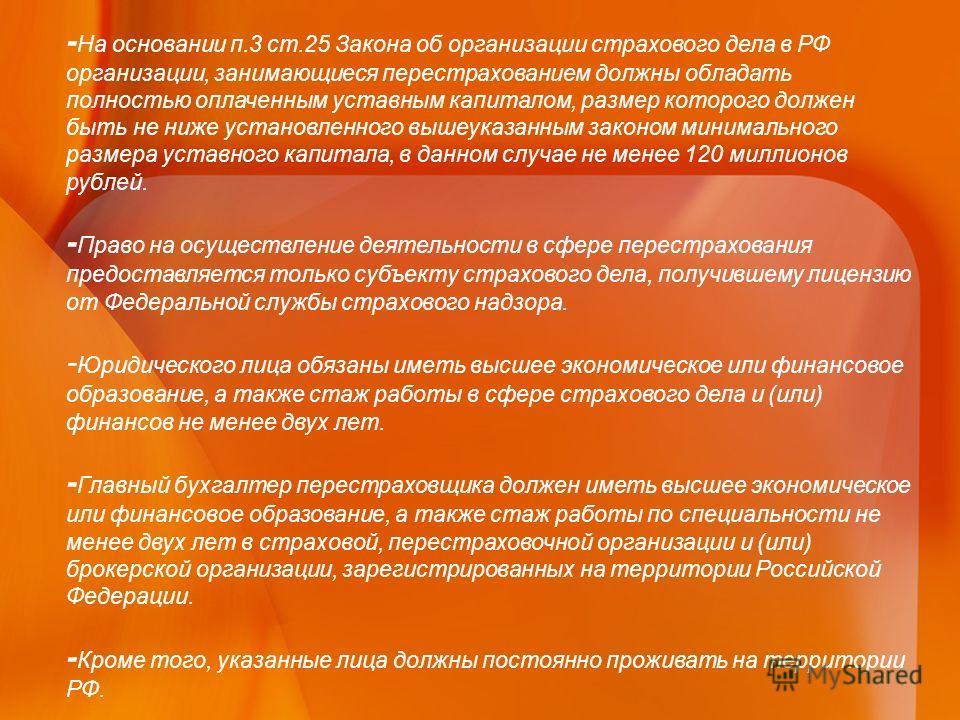 - На основании п.3 ст.25 Закона об организации страхового дела в РФ организации, занимающиеся перестрахованием должны обладать полностью оплаченным уставным капиталом, размер которого должен быть не ниже установленного вышеуказанным законом минимальн