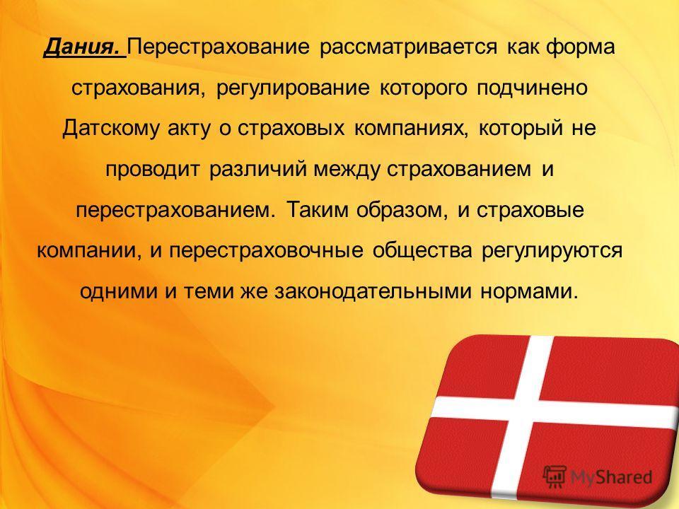 Дания. Перестрахование рассматривается как форма страхования, регулирование которого подчинено Датскому акту о страховых компаниях, который не проводит различий между страхованием и перестрахованием. Таким образом, и страховые компании, и перестрахов
