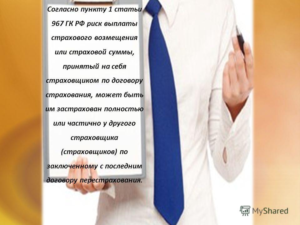 Согласно пункту 1 статьи 967 ГК РФ риск выплаты страхового возмещения или страховой суммы, принятый на себя страховщиком по договору страхования, может быть им застрахован полностью или частично у другого страховщика (страховщиков) по заключенному с