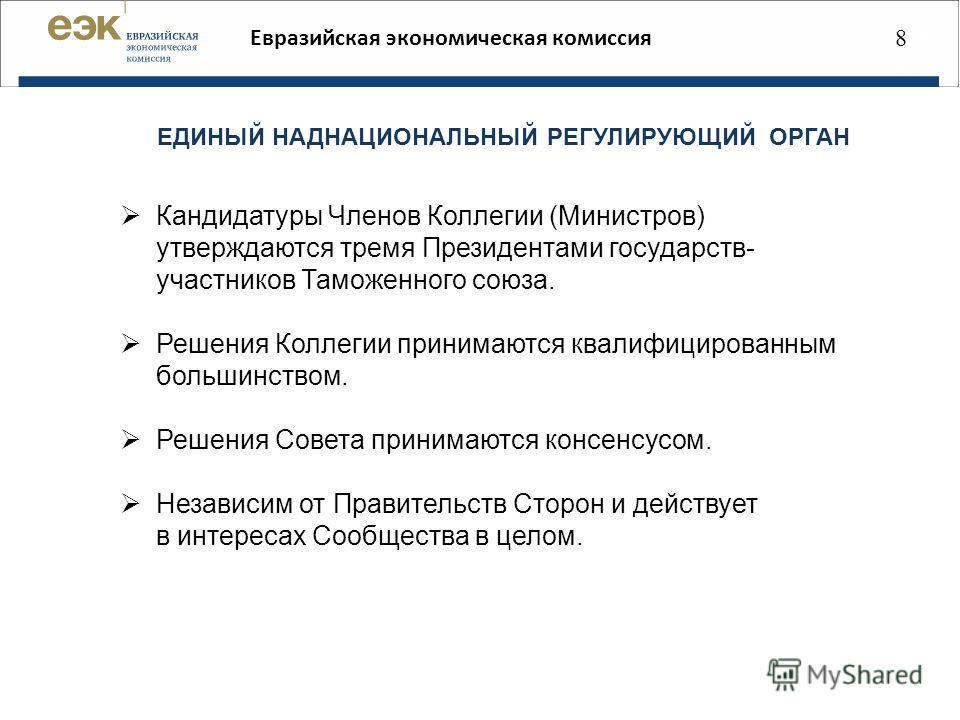 888 88 Евразийская экономическая комиссия ЕДИНЫЙ НАДНАЦИОНАЛЬНЫЙ РЕГУЛИРУЮЩИЙ ОРГАН Кандидатуры Членов Коллегии (Министров) утверждаются тремя Президентами государств- участников Таможенного союза. Решения Коллегии принимаются квалифицированным больш