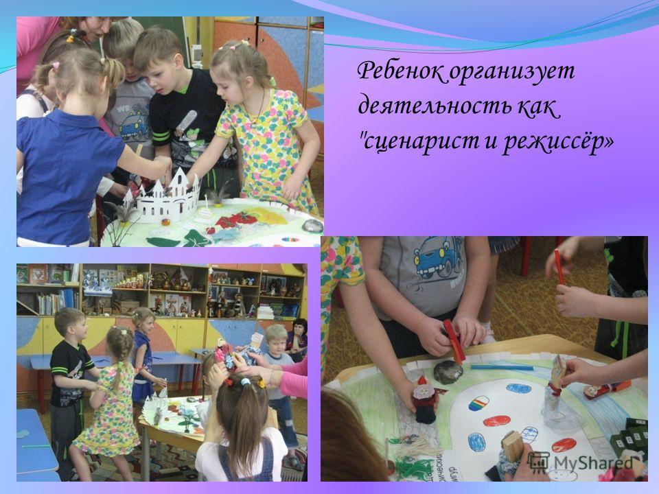 Ребенок организует деятельность как сценарист и режиссёр»